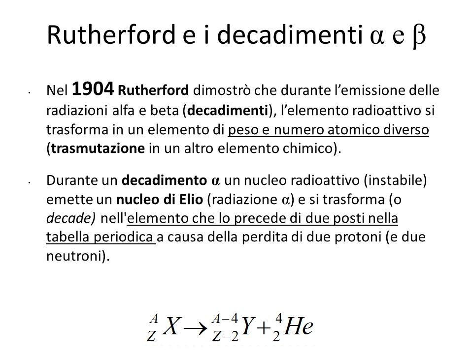 Rutherford e i decadimenti α e β Nel 1904 Rutherford dimostrò che durante l'emissione delle radiazioni alfa e beta (decadimenti), l'elemento radioatti
