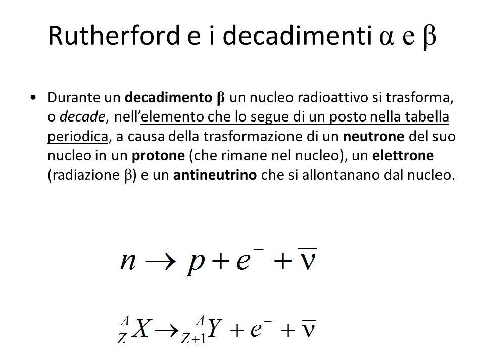 Rutherford e i decadimenti α e β Durante un decadimento β un nucleo radioattivo si trasforma, o decade, nell'elemento che lo segue di un posto nella t
