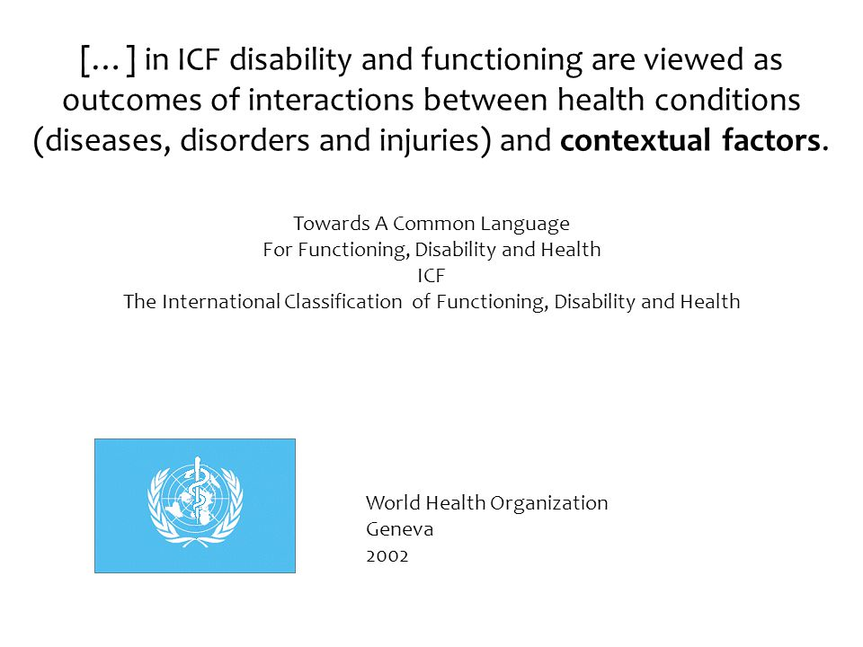 […] in ICF disability and functioning are viewed as outcomes of interactions between health conditions (diseases, disorders and injuries) and contextual factors.