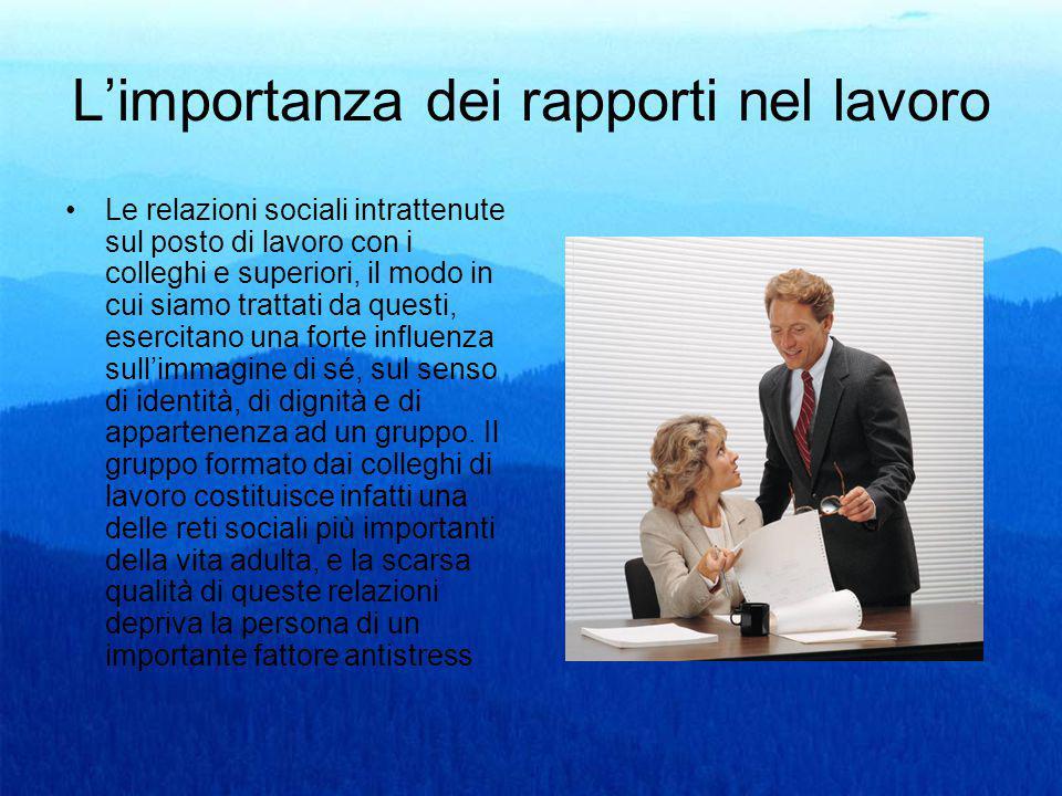 L'importanza dei rapporti nel lavoro Le relazioni sociali intrattenute sul posto di lavoro con i colleghi e superiori, il modo in cui siamo trattati d