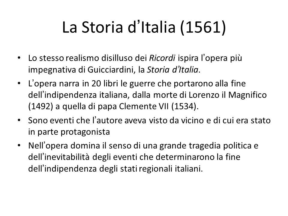 La Storia d ' Italia (1561) Lo stesso realismo disilluso dei Ricordi ispira l ' opera più impegnativa di Guicciardini, la Storia d ' Italia. L ' opera
