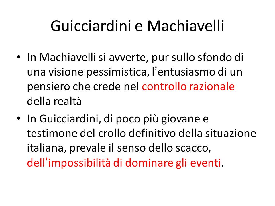 Guicciardini e Machiavelli In Machiavelli si avverte, pur sullo sfondo di una visione pessimistica, l ' entusiasmo di un pensiero che crede nel contro