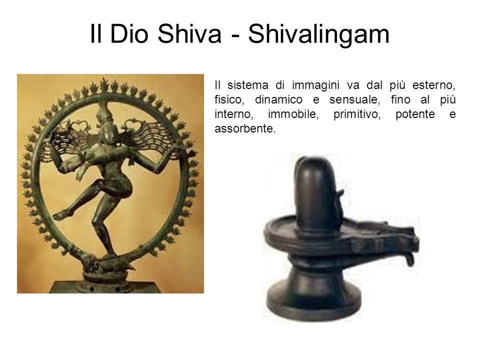 Il Dio Shiva - Shivalingam Il sistema di immagini va dal più esterno, fisico, dinamico e sensuale, fino al più interno, immobile, primitivo, potente e assorbente.