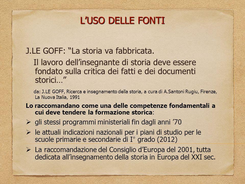 """L'USO DELLE FONTI J.LE GOFF: """"La storia va fabbricata. Il lavoro dell'insegnante di storia deve essere fondato sulla critica dei fatti e dei documenti"""