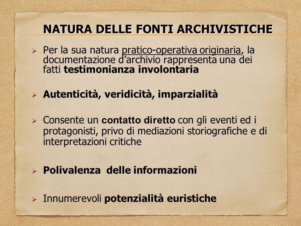 NATURA DELLE FONTI ARCHIVISTICHE  Per la sua natura pratico-operativa originaria, la documentazione d'archivio rappresenta una dei fatti testimonianz