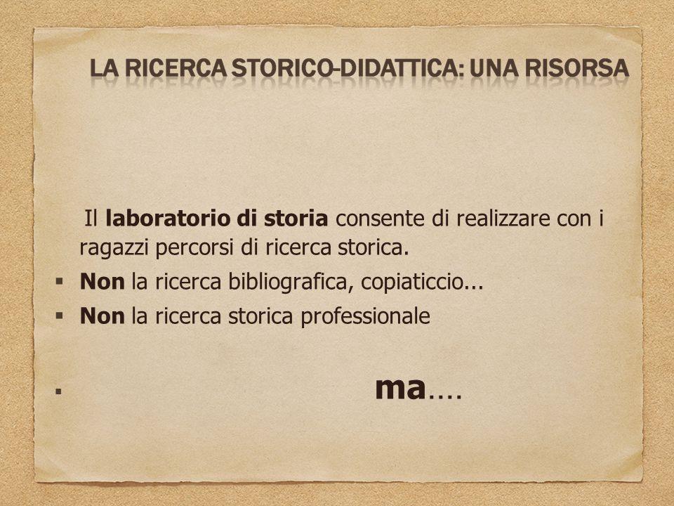 Il laboratorio di storia consente di realizzare con i ragazzi percorsi di ricerca storica.  Non la ricerca bibliografica, copiaticcio...  Non la ric
