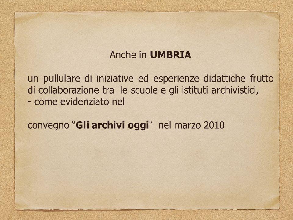 Anche in UMBRIA un pullulare di iniziative ed esperienze didattiche frutto di collaborazione tra le scuole e gli istituti archivistici, - come evidenziato nel convegno Gli archivi oggi nel marzo 2010