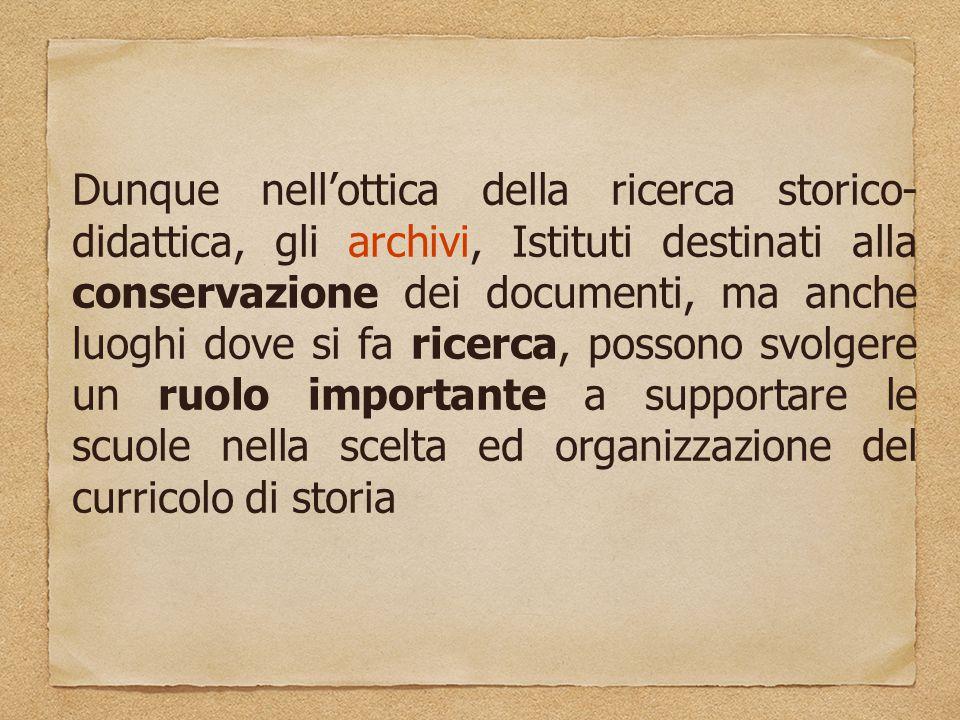 Dunque nell'ottica della ricerca storico- didattica, gli archivi, Istituti destinati alla conservazione dei documenti, ma anche luoghi dove si fa ricerca, possono svolgere un ruolo importante a supportare le scuole nella scelta ed organizzazione del curricolo di storia