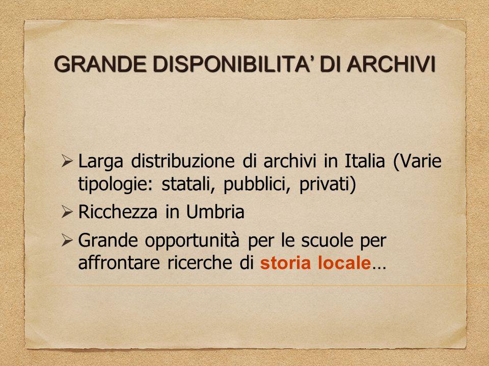 GRANDE DISPONIBILITA' DI ARCHIVI  Larga distribuzione di archivi in Italia (Varie tipologie: statali, pubblici, privati)  Ricchezza in Umbria  Gran