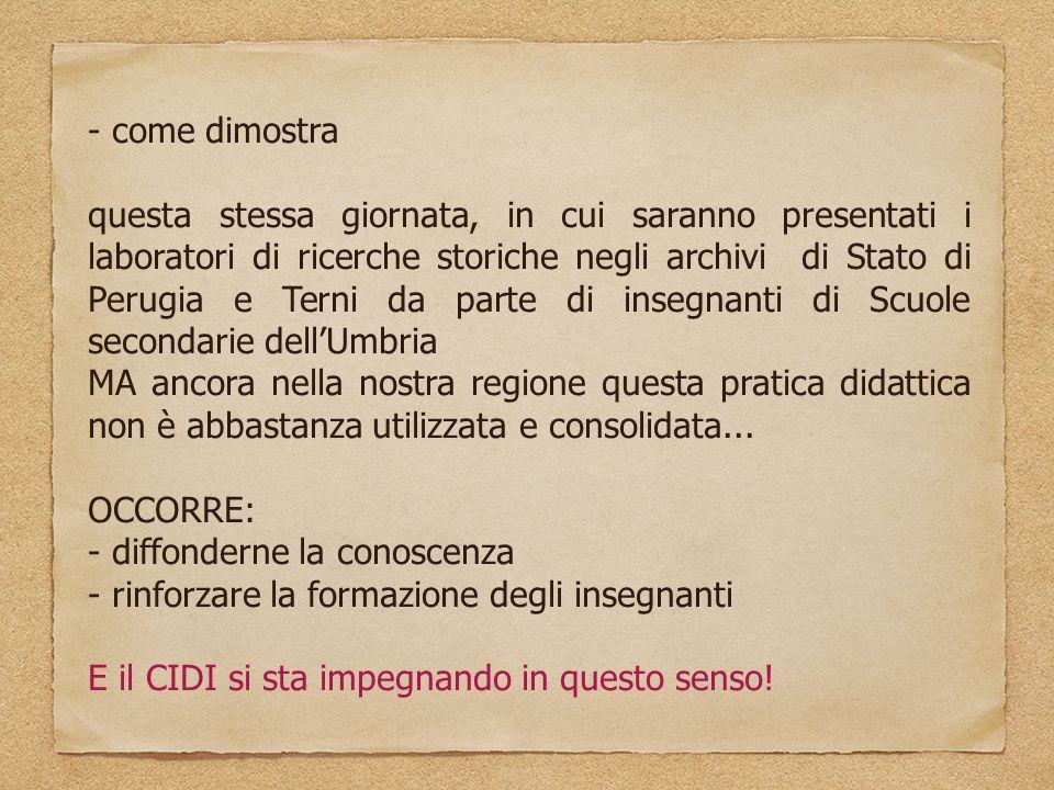- come dimostra questa stessa giornata, in cui saranno presentati i laboratori di ricerche storiche negli archivi di Stato di Perugia e Terni da parte