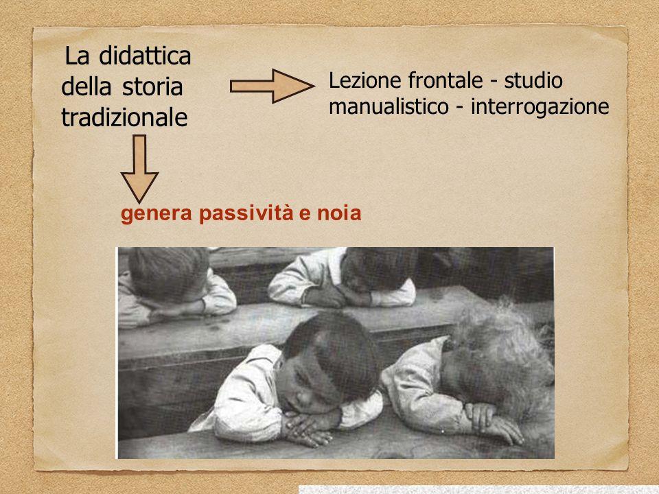 La didattica della storia tradizionale Lezione frontale - studio manualistico - interrogazione genera passività e noia