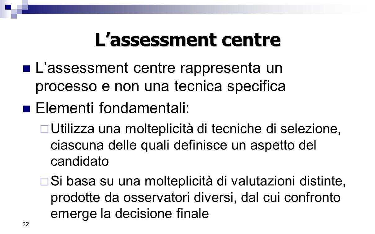 22 L'assessment centre L'assessment centre rappresenta un processo e non una tecnica specifica Elementi fondamentali:  Utilizza una molteplicità di t