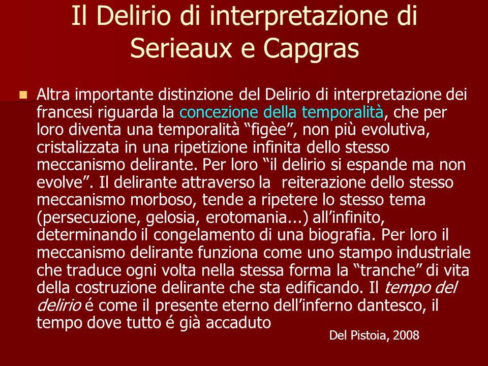 Il Delirio di interpretazione di Serieaux e Capgras Altra importante distinzione del Delirio di interpretazione dei francesi riguarda la concezione della temporalità, che per loro diventa una temporalità figèe , non più evolutiva, cristalizzata in una ripetizione infinita dello stesso meccanismo delirante.