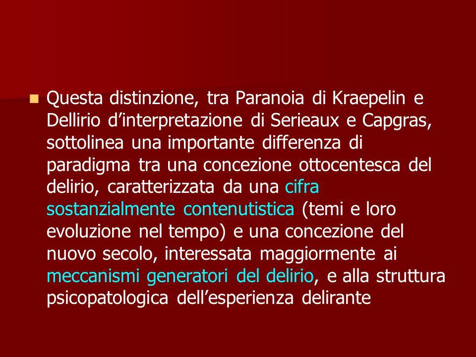Questa distinzione, tra Paranoia di Kraepelin e Dellirio d'interpretazione di Serieaux e Capgras, sottolinea una importante differenza di paradigma tra una concezione ottocentesca del delirio, caratterizzata da una cifra sostanzialmente contenutistica (temi e loro evoluzione nel tempo) e una concezione del nuovo secolo, interessata maggiormente ai meccanismi generatori del delirio, e alla struttura psicopatologica dell'esperienza delirante