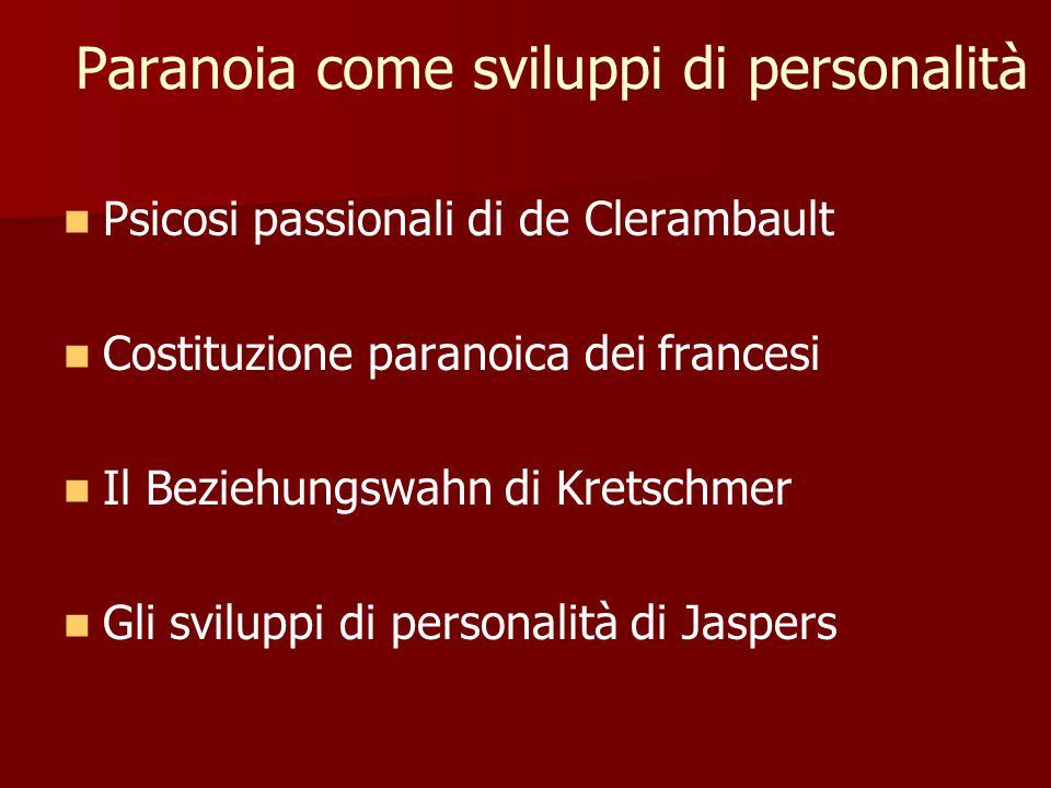 Paranoia come sviluppi di personalità Psicosi passionali di de Clerambault Costituzione paranoica dei francesi Il Beziehungswahn di Kretschmer Gli sviluppi di personalità di Jaspers