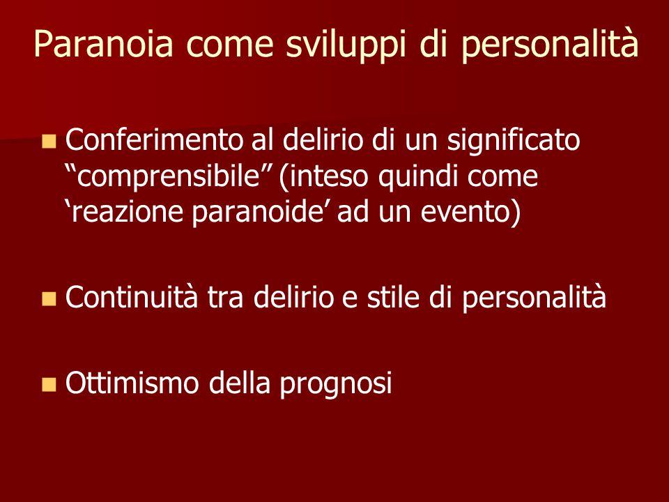 Paranoia come sviluppi di personalità Conferimento al delirio di un significato comprensibile (inteso quindi come 'reazione paranoide' ad un evento) Continuità tra delirio e stile di personalità Ottimismo della prognosi