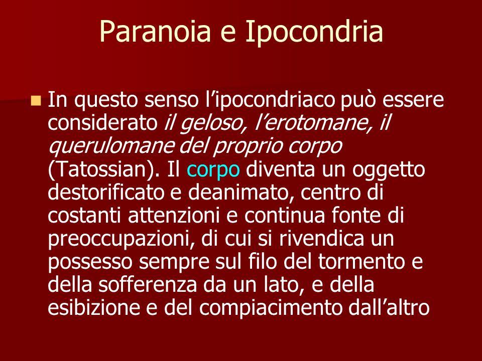 Paranoia e Ipocondria In questo senso l'ipocondriaco può essere considerato il geloso, l'erotomane, il querulomane del proprio corpo (Tatossian).