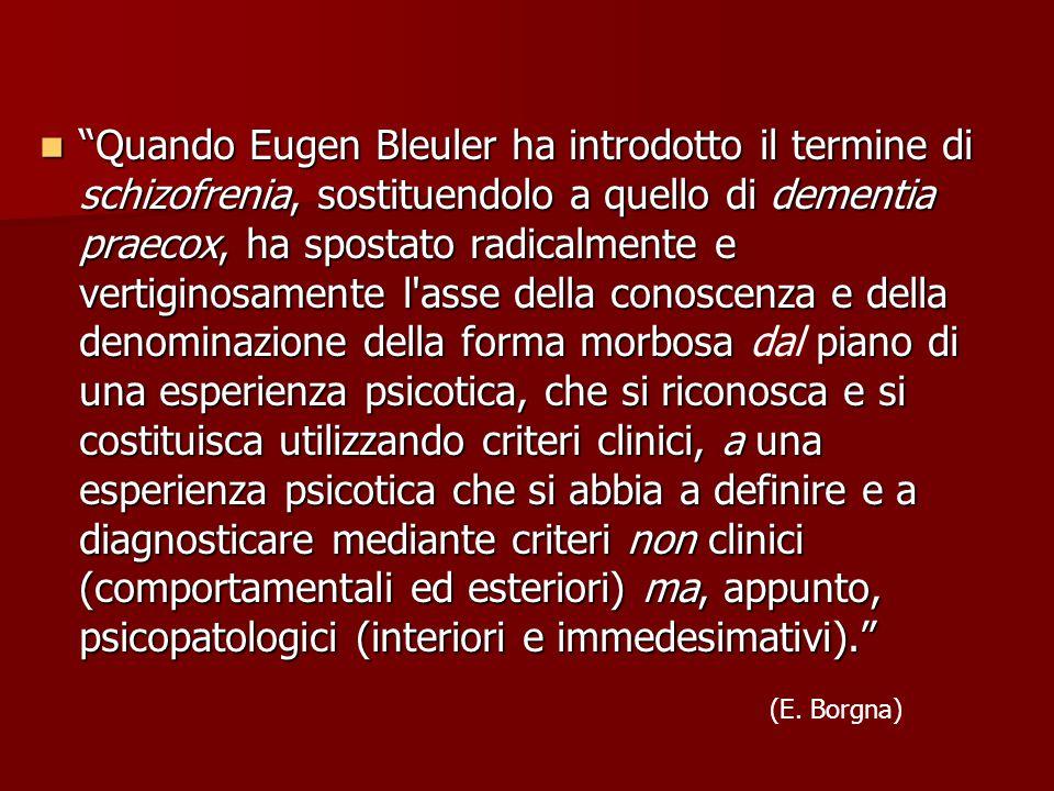 Quando Eugen Bleuler ha introdotto il termine di schizofrenia, sostituendolo a quello di dementia praecox, ha spostato radicalmente e vertiginosamente l asse della conoscenza e della denominazione della forma morbosa piano di una esperienza psicotica, che si riconosca e si costituisca utilizzando criteri clinici, a una esperienza psicotica che si abbia a definire e a diagnosticare mediante criteri non clinici (comportamentali ed esteriori) ma, appunto, psicopatologici (interiori e immedesimativi). Quando Eugen Bleuler ha introdotto il termine di schizofrenia, sostituendolo a quello di dementia praecox, ha spostato radicalmente e vertiginosamente l asse della conoscenza e della denominazione della forma morbosa dal piano di una esperienza psicotica, che si riconosca e si costituisca utilizzando criteri clinici, a una esperienza psicotica che si abbia a definire e a diagnosticare mediante criteri non clinici (comportamentali ed esteriori) ma, appunto, psicopatologici (interiori e immedesimativi). (E.