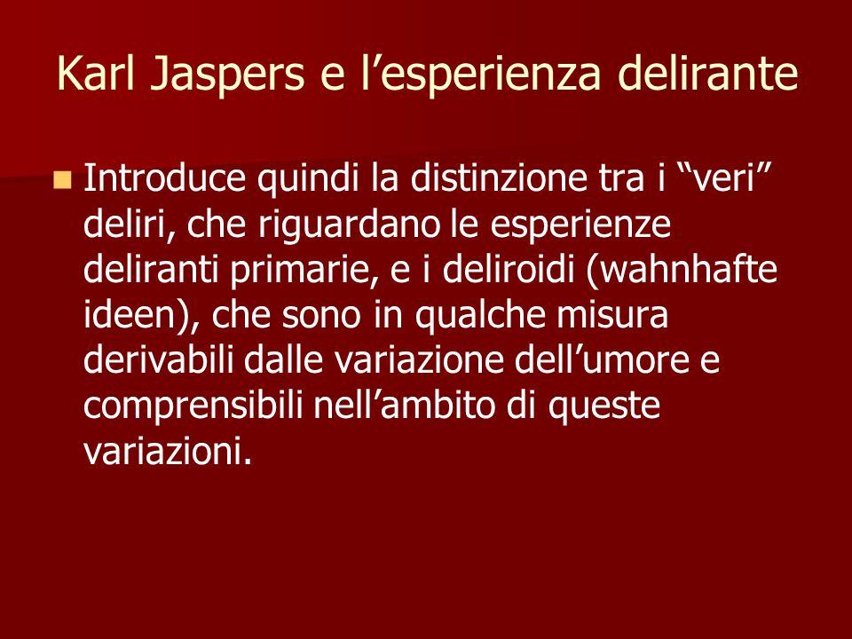 Karl Jaspers e l'esperienza delirante Introduce quindi la distinzione tra i veri deliri, che riguardano le esperienze deliranti primarie, e i deliroidi (wahnhafte ideen), che sono in qualche misura derivabili dalle variazione dell'umore e comprensibili nell'ambito di queste variazioni.