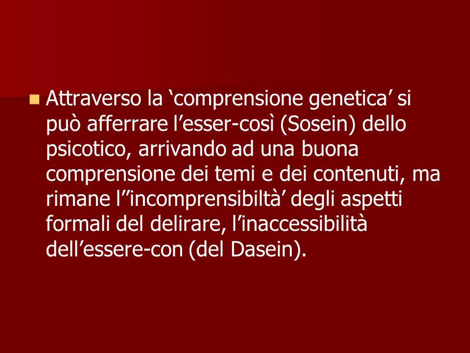 Attraverso la 'comprensione genetica' si può afferrare l'esser-così (Sosein) dello psicotico, arrivando ad una buona comprensione dei temi e dei contenuti, ma rimane l''incomprensibiltà' degli aspetti formali del delirare, l'inaccessibilità dell'essere-con (del Dasein).