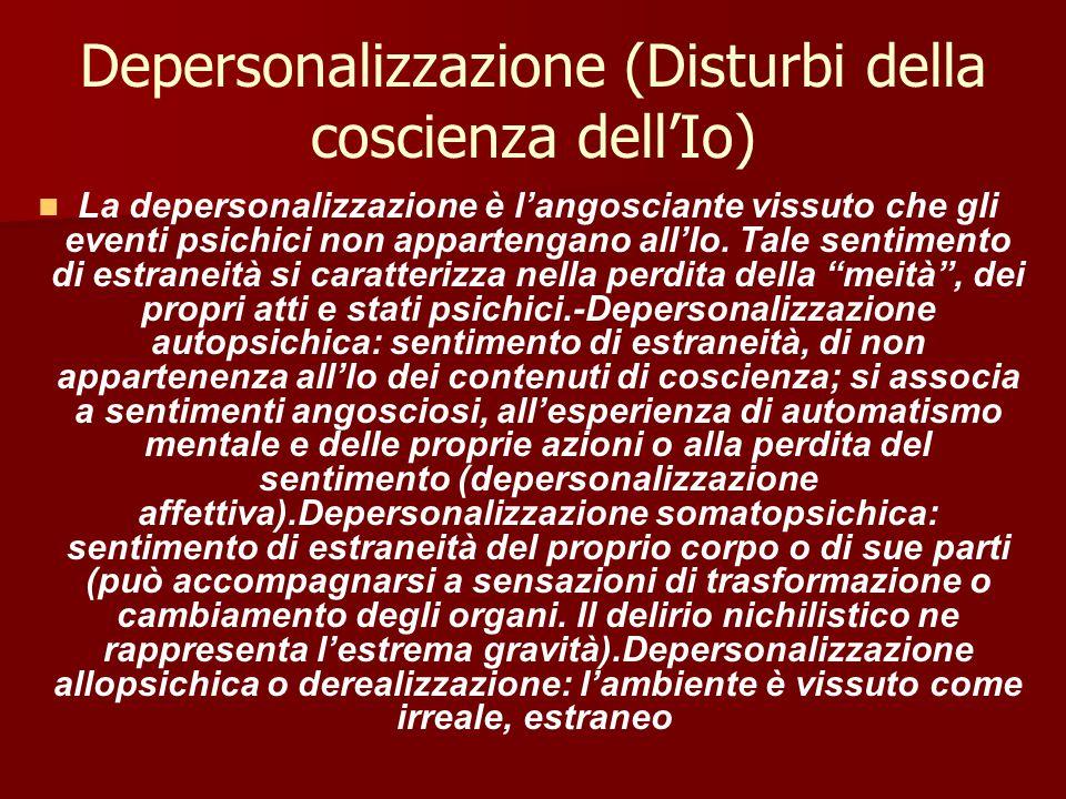 Depersonalizzazione (Disturbi della coscienza dell'Io) La depersonalizzazione è l'angosciante vissuto che gli eventi psichici non appartengano all'Io.