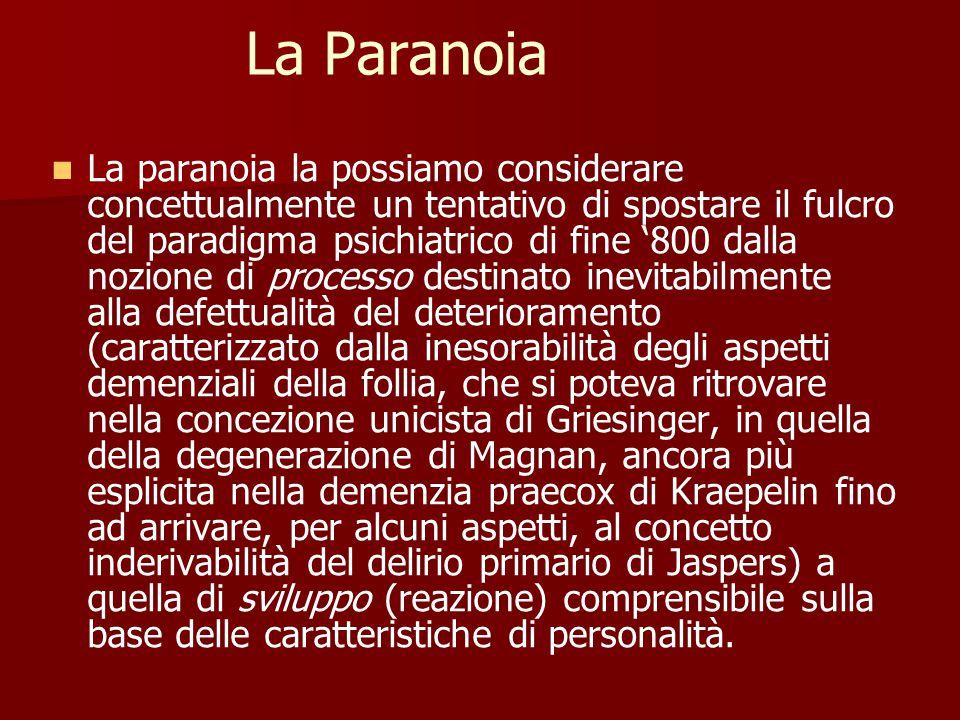La Paranoia La paranoia la possiamo considerare concettualmente un tentativo di spostare il fulcro del paradigma psichiatrico di fine '800 dalla nozione di processo destinato inevitabilmente alla defettualità del deterioramento (caratterizzato dalla inesorabilità degli aspetti demenziali della follia, che si poteva ritrovare nella concezione unicista di Griesinger, in quella della degenerazione di Magnan, ancora più esplicita nella demenzia praecox di Kraepelin fino ad arrivare, per alcuni aspetti, al concetto inderivabilità del delirio primario di Jaspers) a quella di sviluppo (reazione) comprensibile sulla base delle caratteristiche di personalità.