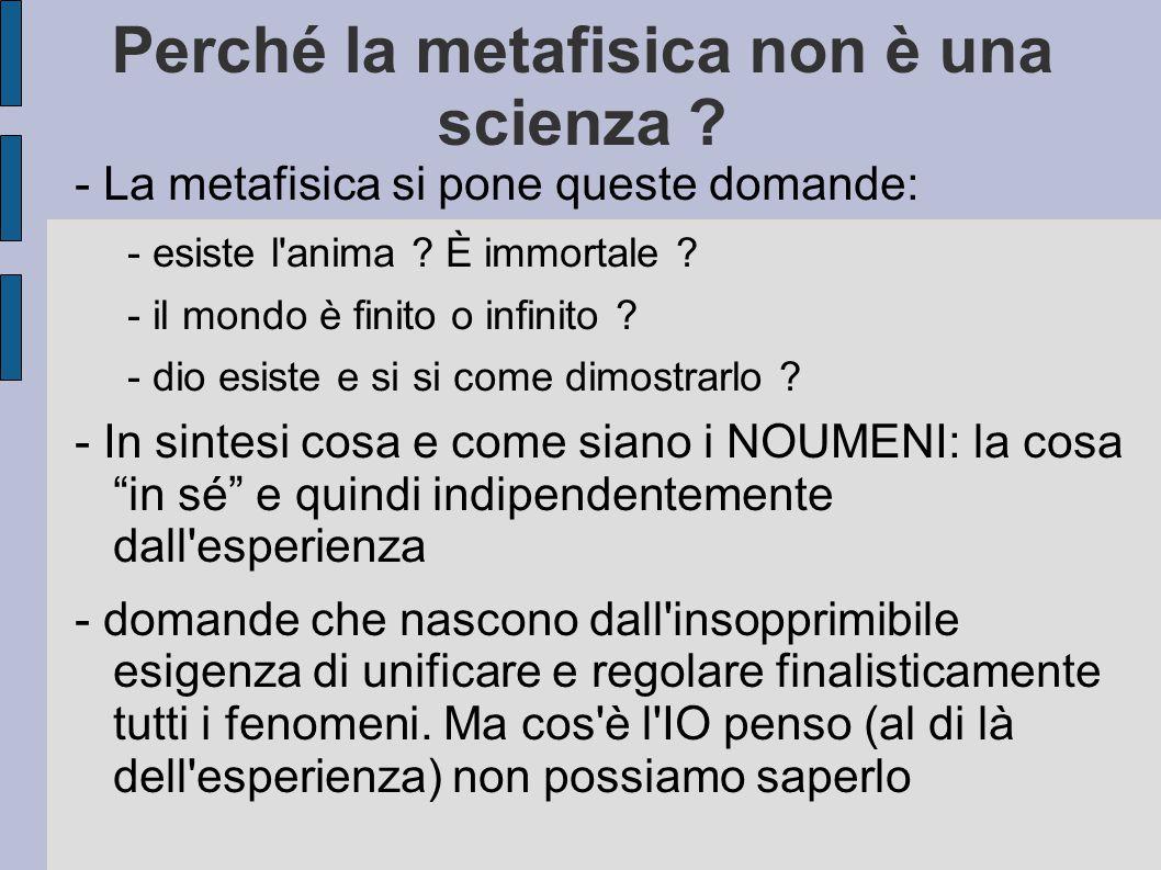 Perché la metafisica non è una scienza ? - La metafisica si pone queste domande: - esiste l'anima ? È immortale ? - il mondo è finito o infinito ? - d