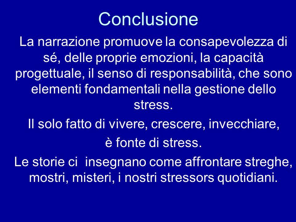 Conclusione La narrazione promuove la consapevolezza di sé, delle proprie emozioni, la capacità progettuale, il senso di responsabilità, che sono elementi fondamentali nella gestione dello stress.