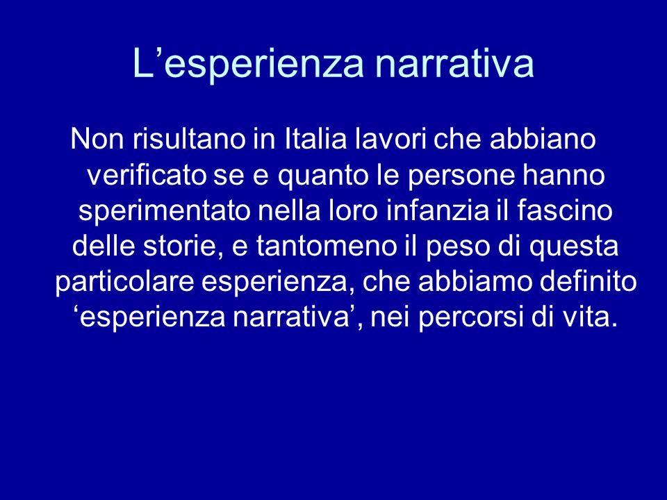 L'esperienza narrativa Non risultano in Italia lavori che abbiano verificato se e quanto le persone hanno sperimentato nella loro infanzia il fascino delle storie, e tantomeno il peso di questa particolare esperienza, che abbiamo definito 'esperienza narrativa', nei percorsi di vita.