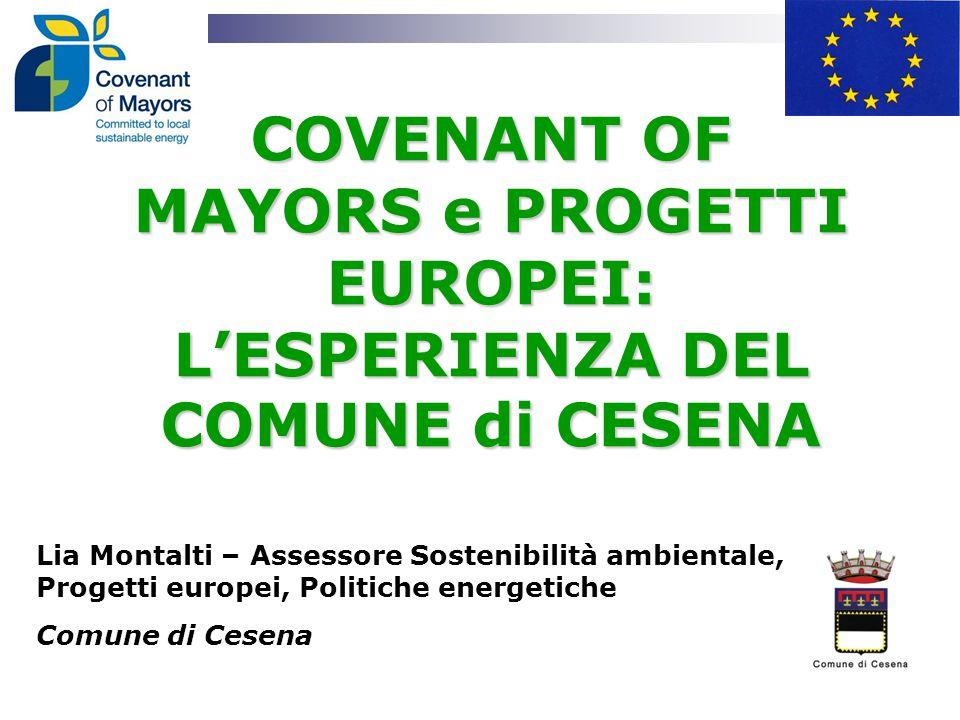 COVENANT OF MAYORS e PROGETTI EUROPEI: L'ESPERIENZA DEL COMUNE di CESENA Lia Montalti – Assessore Sostenibilità ambientale, Progetti europei, Politiche energetiche Comune di Cesena