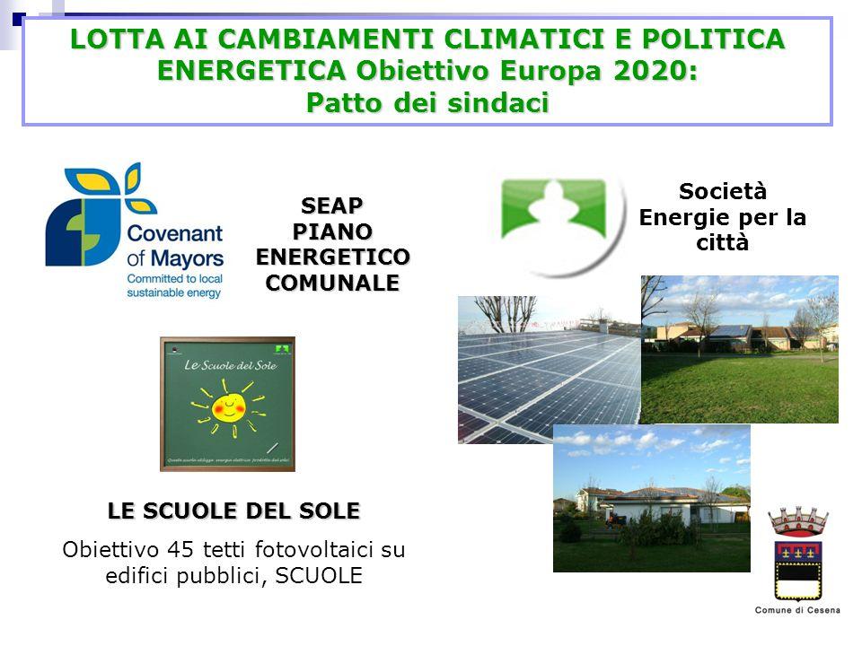 LOTTA AI CAMBIAMENTI CLIMATICI E POLITICA ENERGETICA Obiettivo Europa 2020: Patto dei sindaci SEAP PIANO ENERGETICO COMUNALE Società Energie per la città LE SCUOLE DEL SOLE Obiettivo 45 tetti fotovoltaici su edifici pubblici, SCUOLE