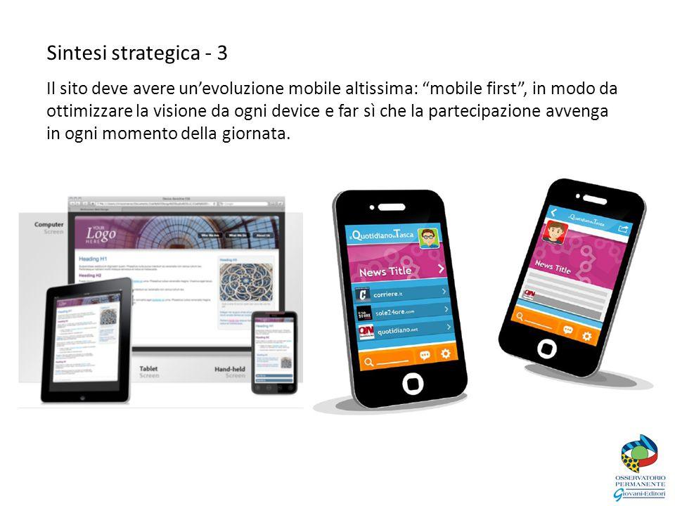 Sintesi strategica - 3 Il sito deve avere un'evoluzione mobile altissima: mobile first , in modo da ottimizzare la visione da ogni device e far sì che la partecipazione avvenga in ogni momento della giornata.