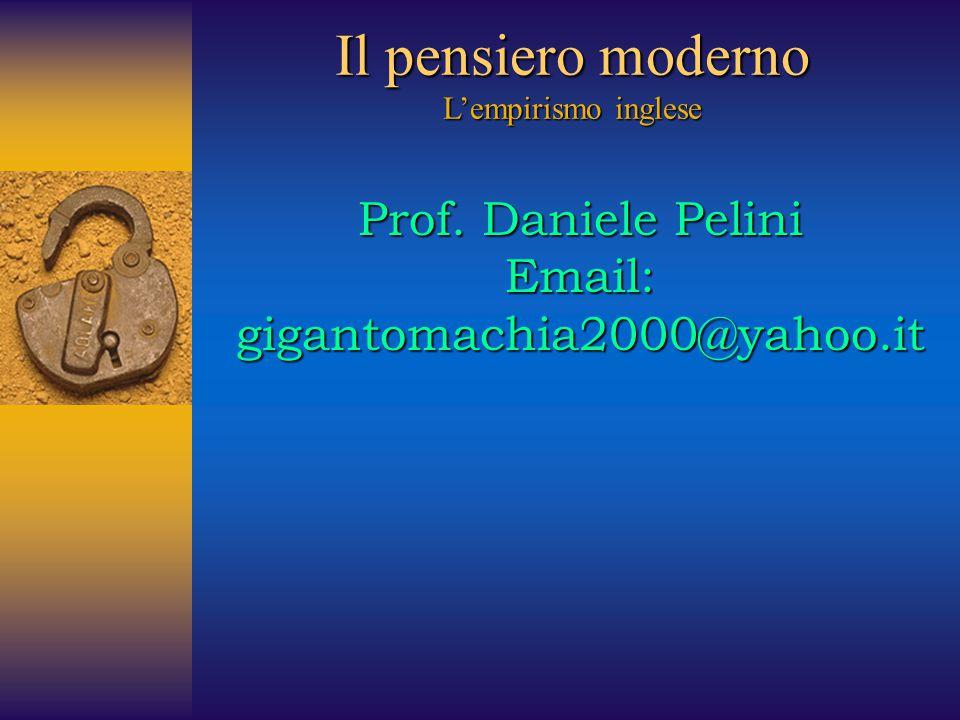 Il pensiero moderno L'empirismo inglese Prof. Daniele Pelini Email: gigantomachia2000@yahoo.it