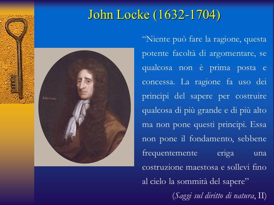 John Locke (1632-1704) Niente può fare la ragione, questa potente facoltà di argomentare, se qualcosa non è prima posta e concessa.