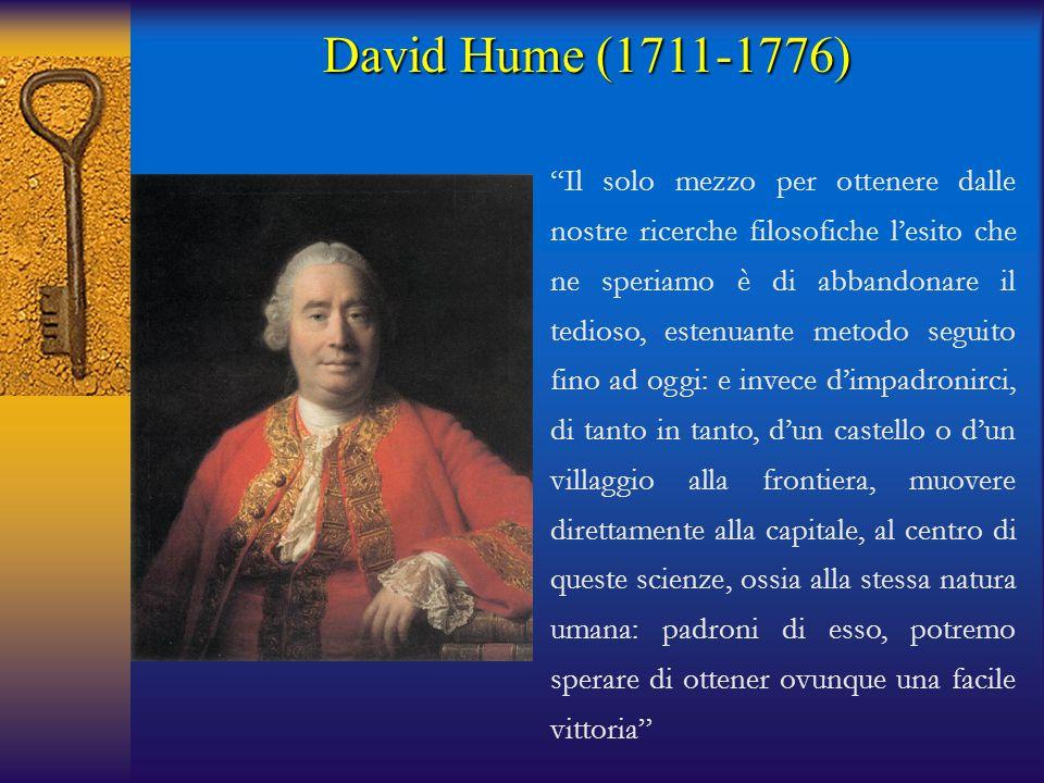David Hume (1711-1776) Il solo mezzo per ottenere dalle nostre ricerche filosofiche l'esito che ne speriamo è di abbandonare il tedioso, estenuante metodo seguito fino ad oggi: e invece d'impadronirci, di tanto in tanto, d'un castello o d'un villaggio alla frontiera, muovere direttamente alla capitale, al centro di queste scienze, ossia alla stessa natura umana: padroni di esso, potremo sperare di ottener ovunque una facile vittoria