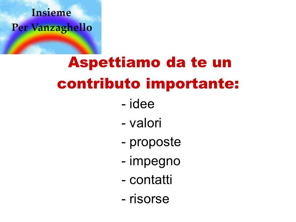 Aspettiamo da te un contributo importante: - idee - valori - proposte - impegno - contatti - risorse