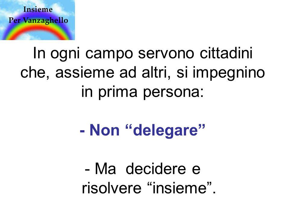 In ogni campo servono cittadini che, assieme ad altri, si impegnino in prima persona: - Non delegare - Ma decidere e risolvere insieme .