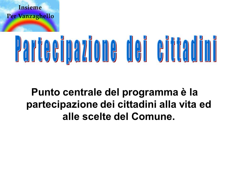Punto centrale del programma è la partecipazione dei cittadini alla vita ed alle scelte del Comune.