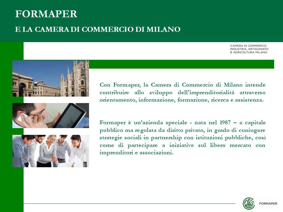 E LA CAMERA DI COMMERCIO DI MILANO FORMAPER Con Formaper, la Camera di Commercio di Milano intende contribuire allo sviluppo dell imprenditorialità attraverso orientamento, informazione, formazione, ricerca e assistenza.