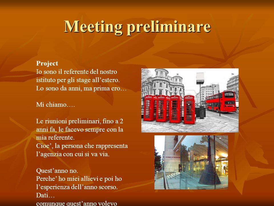 Meeting preliminare Project Io sono il referente del nostro istituto per gli stage all'estero. Lo sono da anni, ma prima ero… Mi chiamo…. Le riunioni