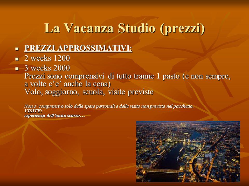 La Vacanza Studio (prezzi) PREZZI APPROSSIMATIVI: PREZZI APPROSSIMATIVI: 2 weeks 1200 2 weeks 1200 3 weeks 2000 Prezzi sono comprensivi di tutto trann