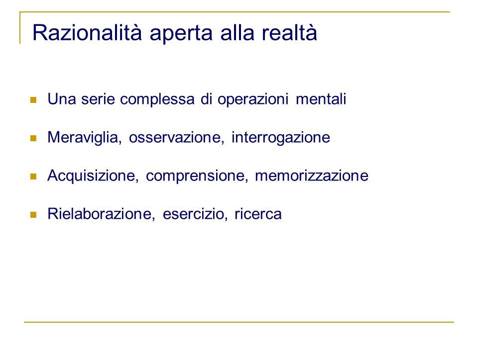 Razionalità aperta alla realtà Una serie complessa di operazioni mentali Meraviglia, osservazione, interrogazione Acquisizione, comprensione, memorizzazione Rielaborazione, esercizio, ricerca