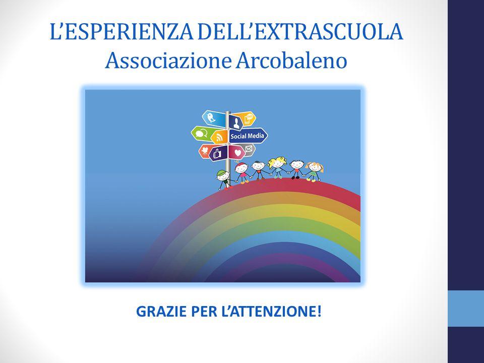 L'ESPERIENZA DELL'EXTRASCUOLA Associazione Arcobaleno GRAZIE PER L'ATTENZIONE!