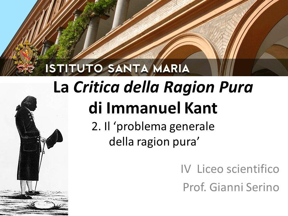 IV Liceo scientifico Prof. Gianni Serino La Critica della Ragion Pura di Immanuel Kant 2. Il 'problema generale della ragion pura'