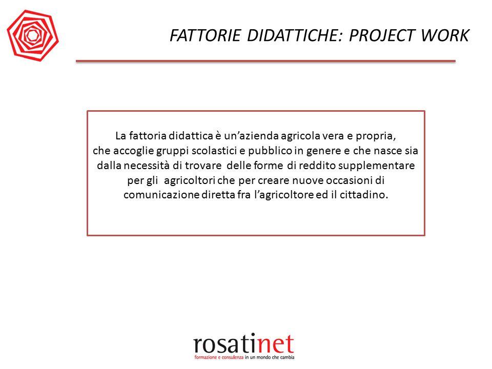 FATTORIE DIDATTICHE: PROJECT WORK La fattoria didattica è un'azienda agricola vera e propria, che accoglie gruppi scolastici e pubblico in genere e ch
