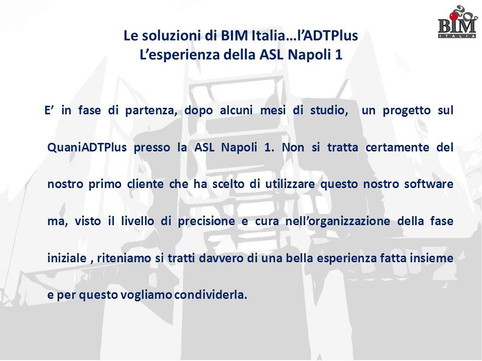 Le soluzioni di BIM Italia…l'ADTPlus L'esperienza della ASL Napoli 1 E' in fase di partenza, dopo alcuni mesi di studio, un progetto sul QuaniADTPlus