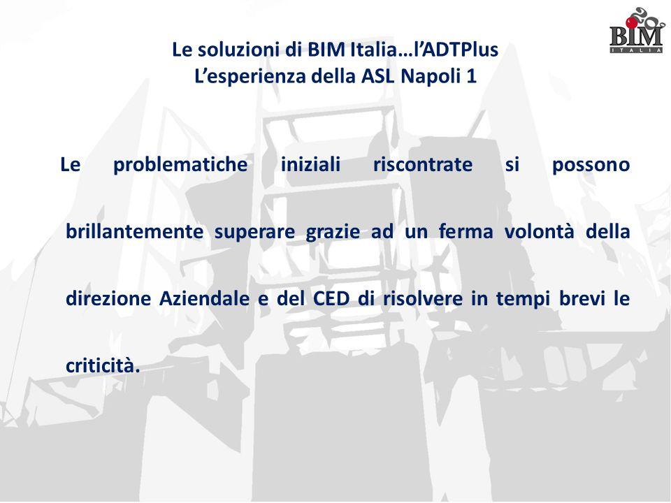 Le soluzioni di BIM Italia…l'ADTPlus L'esperienza della ASL Napoli 1 Le problematiche iniziali riscontrate si possono brillantemente superare grazie a