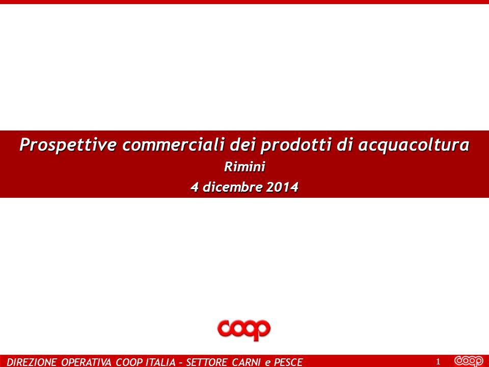 1 DIREZIONE OPERATIVA COOP ITALIA – SETTORE CARNI e PESCE Prospettive commerciali dei prodotti di acquacoltura Rimini 4 dicembre 2014