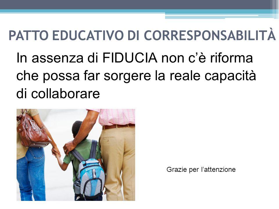 PATTO EDUCATIVO DI CORRESPONSABILITÀ In assenza di FIDUCIA non c'è riforma che possa far sorgere la reale capacità di collaborare Grazie per l'attenzione