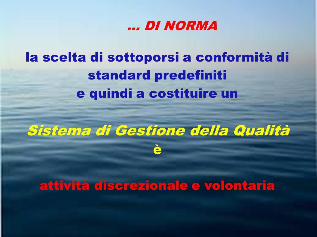 … DI NORMA la scelta di sottoporsi a conformità di standard predefiniti e quindi a costituire un Sistema di Gestione della Qualità è attività discrezionale e volontaria